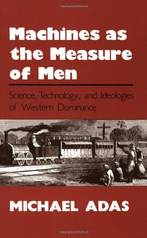 Machines as the Measure of Men: Science, Technology, and Ideologies of Western Dominance (Cornell Studies in Comparative History)
