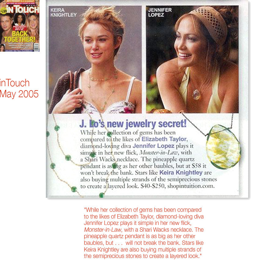 cover of inTouch magazine May 2005 plus inner article featuring keira knightley and jennifer lopez wearing shari wacks necklaces plus text While her collection of gems has been compared to the likes of Elizabeth Taylor, diamond-loving diva Jennifer Lopez plays it simple in her new flick, Monster-in-Law, with a Shari Wacks necklace. The pineapple quartz pendant is as big as her other baubles, but . . .  will not break the bank. Stars like Keira Knightley are also buying multiple strands of the semiprecious stones to create a layered look.