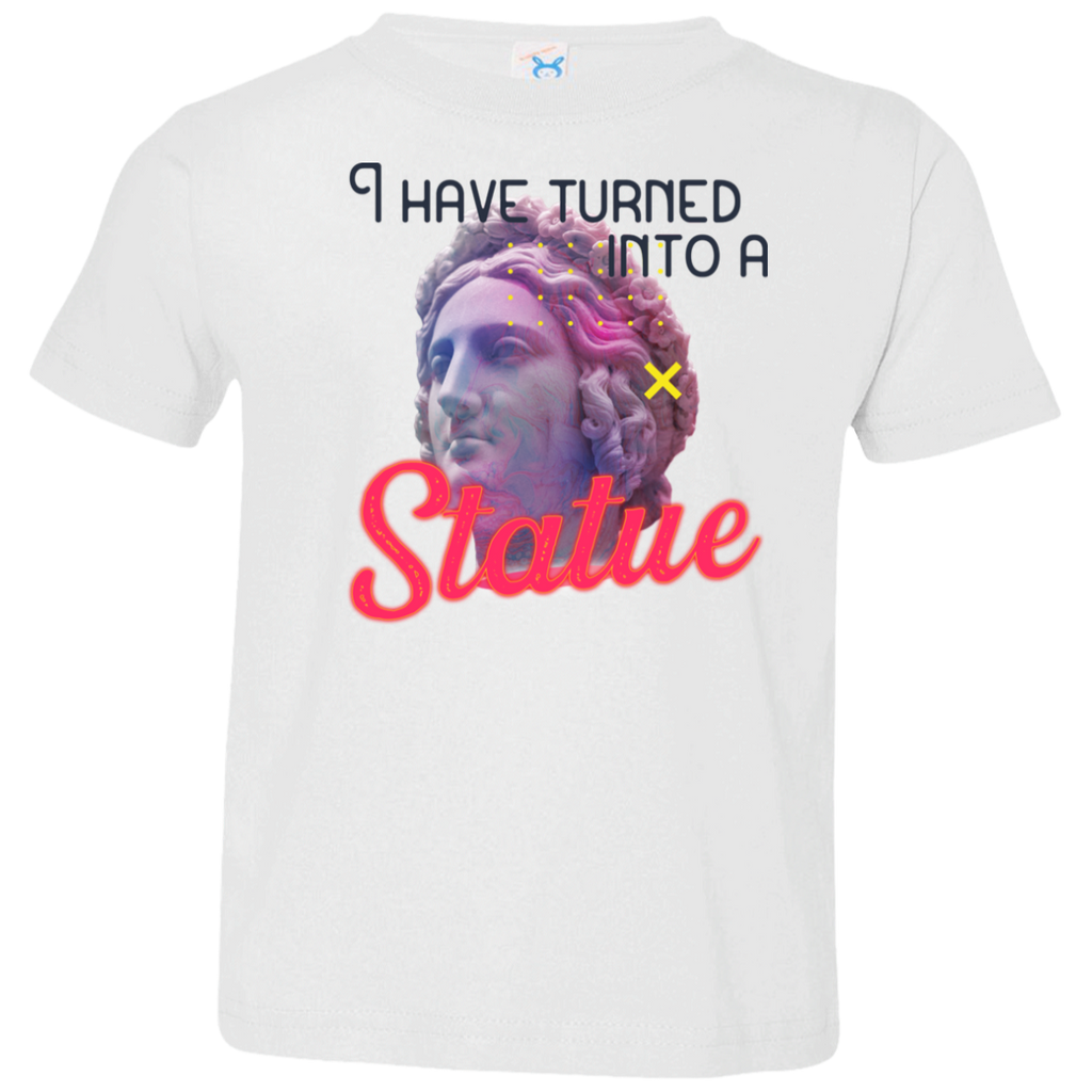 I have turned into a Statue 3321 Toddler Jersey T-Shirt