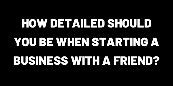How Detailed Should You Be When Starting A Business With A Friend?