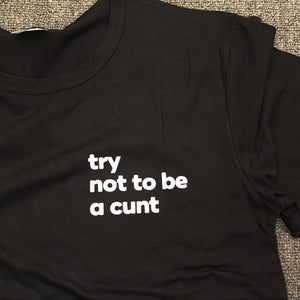 Try Not To Be A Cunt Tee - Caring Collections