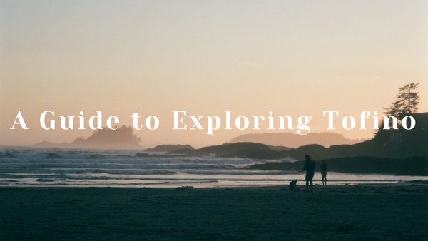 A guide to your time in Tofino, BC