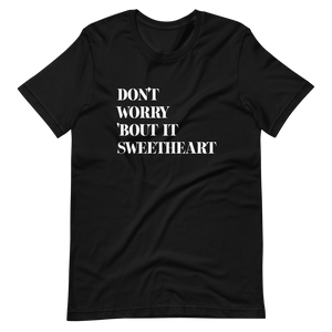 Don't Worry 'Bout It Sweetheart Tee (Unisex)