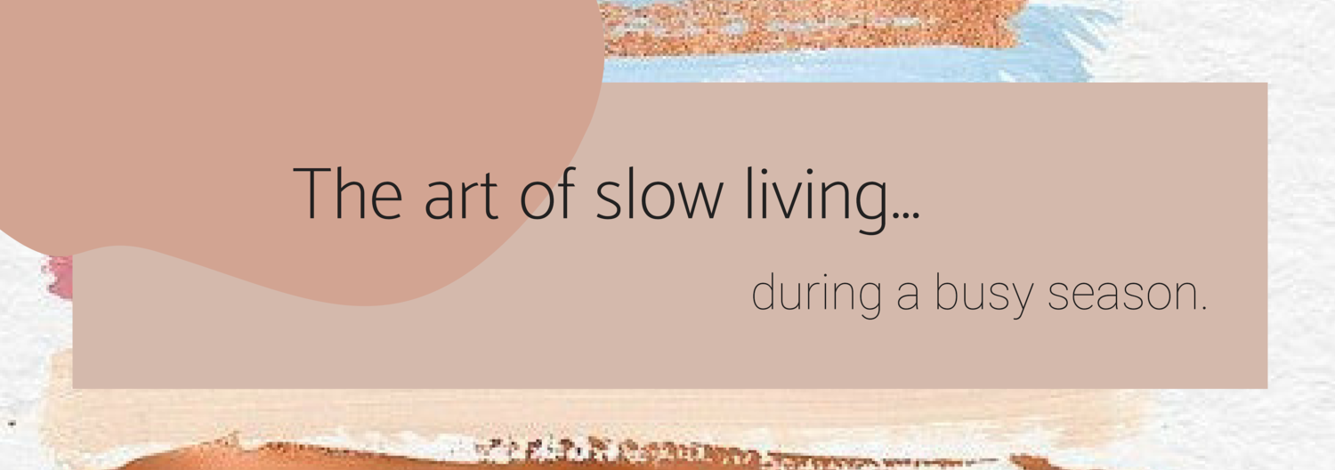 The art of slow living during a busy season