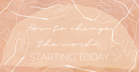 How You Can Change the World Starting Today