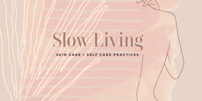 Slow Living: Skin Care + Self-Care Practices