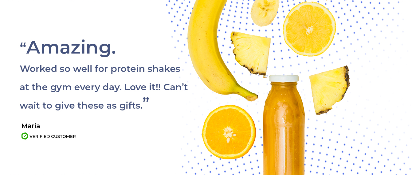 Worked so well for protein shakes at the gym everyday. Love it!! -Maria Verified Customer