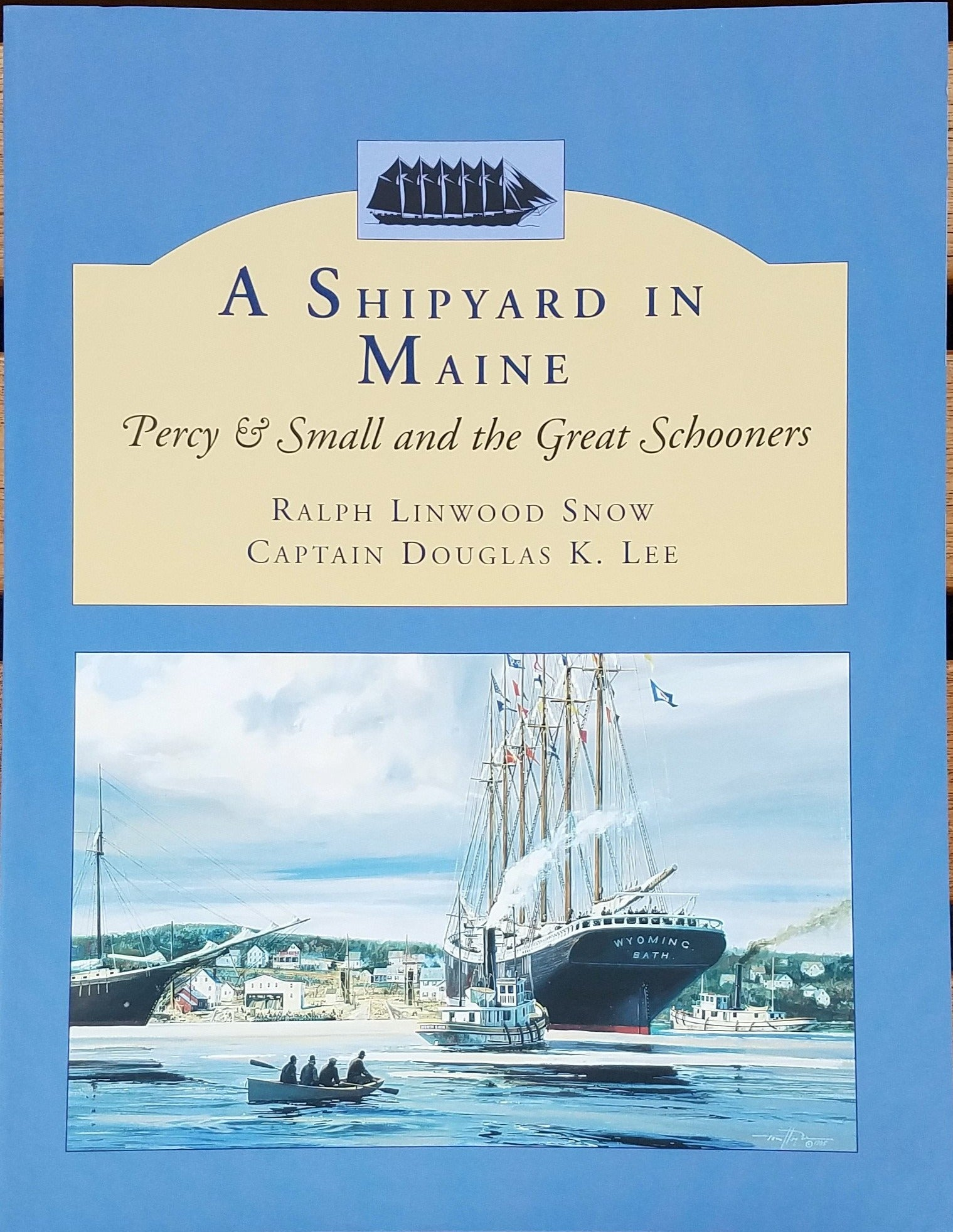 A Shipyard in Maine: Percy & Small and the Great Schooners by Ralph Linwood Snow and Captain Douglas K. Lee