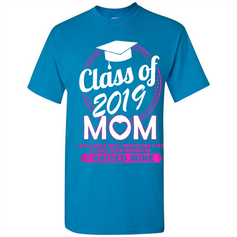 Class Of 2019 Mom Some People Wait Their Entire Lives To Meet Their Inspiration I Raised Mine Walmart Tee