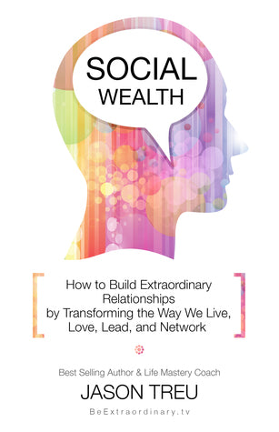Social Wealth: How to Build Extraordinary Relationships by Transforming the Way We Live, Love, Lead and Network (Jason Treu)