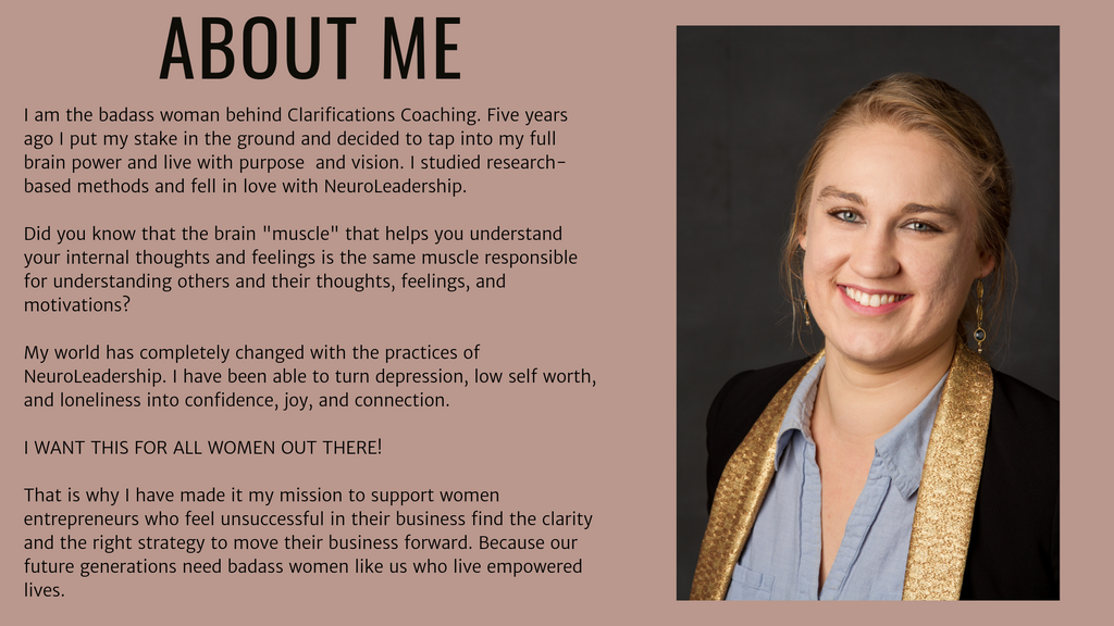 "Claire E Jones | About Me | I am the badass woman behind Clarifications Coaching. Five years ago I put my stake in the ground and decided to tap into my full brain power and live with purpose and vision. I studied research-based methods and fell in love with NeuroLeadership. Did you know that the brain ""muscle"" that helps you understand your internal thoughts and feelings is the same muscle responsible for understanding others and their thoughts, feelings, and motivations? My world has completely changed with the practices of NeuroLeadership. I have been able to turn depression, low self worth, and loneliness into confidence, joy, and connection. I WANT THIS FOR ALL WOMEN OUT THERE! That is why I have made it my mission to support women entrepreneurs who feel unsuccessful in their business find the clarity and the right strategy to move their business forward. Because our future generations need badass women like us who live empowered lives."