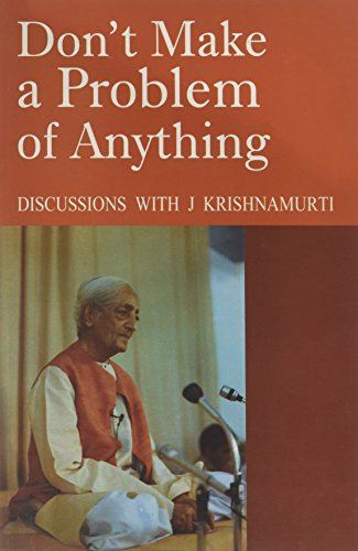 Don't Make a Problem of Anything - Discussions With J. Krishnamurti