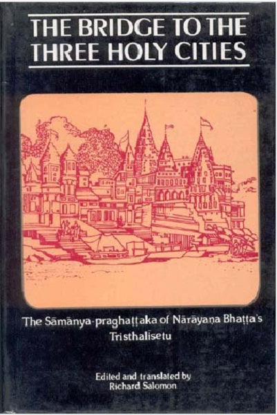The Bridge to the Three Holy Cities: (The Samanya-Praghattaka of Narayana Bhatta's Tristhalisetu)