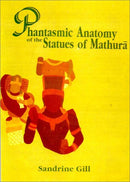 Phantasmic Anatomy of the Statues of Mathura [Hardcover] Gill, Sandrine