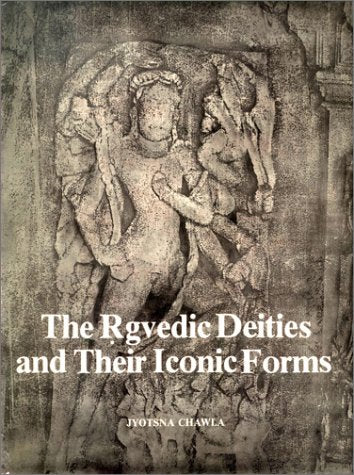 The R?gvedic deities and their iconic forms [Hardcover] Chawla, Jyotsna