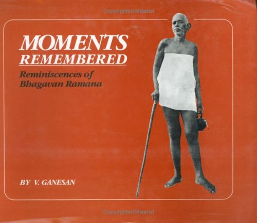Moments Remembered: Reminiscences of Bhagavan Ramana Ganesan, V.