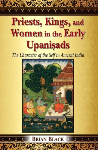 Priests, Kings, and Women in the Early Upanisads: The Character of the Self in Ancient India [Hardcover] Brian Black