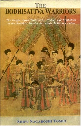 The Bodhisattva Warriors: The Origin, Inner Philosophy, History and Symbolism of the Buddhist Martial Art within India and China [Paperback] Shifu Nagaboshi Tomio