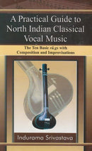 Practical Guide to North Indian Classical Vocal Music The Ten Basic Ra.gs With Composition and Improvisations [Hardcover] Indurama Srivastava