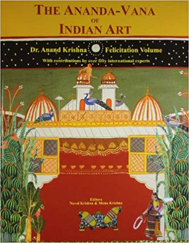 The Ananda-Vana Of Indian Art: Dr. Anand Krishna Felicitation Volume - With Contributions By Over Fifty International Experts