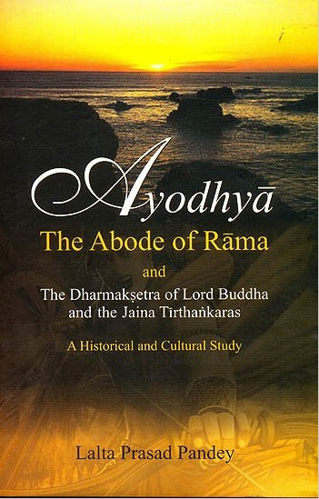 Ayodhya: The Abode of Rama & the Dharmaksetra of Lord Buddha & the Tirthankaras