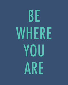 "BE WHERE YOU ARE - Color Pop Print 20x24"" on matte paper"
