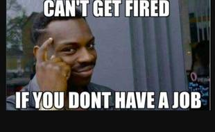 Can't get fired if you don't have a job meme