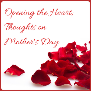 Opening the Heart; Thoughts on Mother's Day