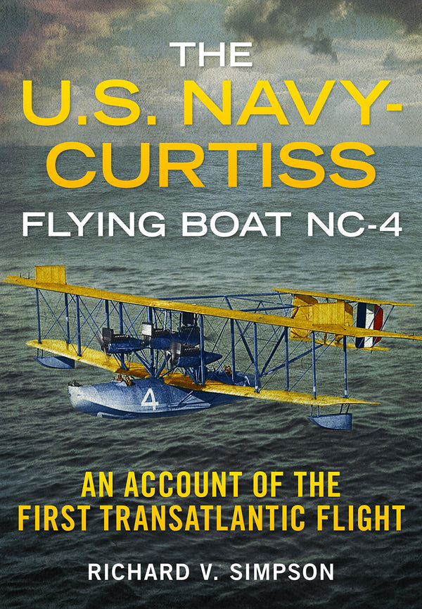 The U.S. Navy-Curtiss Flying Boat NC-4: An Account of the First Transatlantic Flight