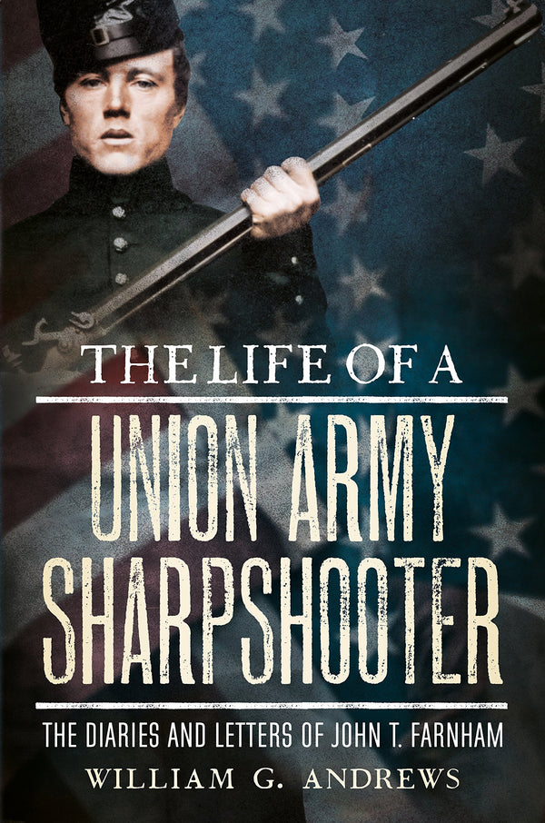 The Life of a Union Army Sharpshooter: The Diaries and Letters of John T. Farnham