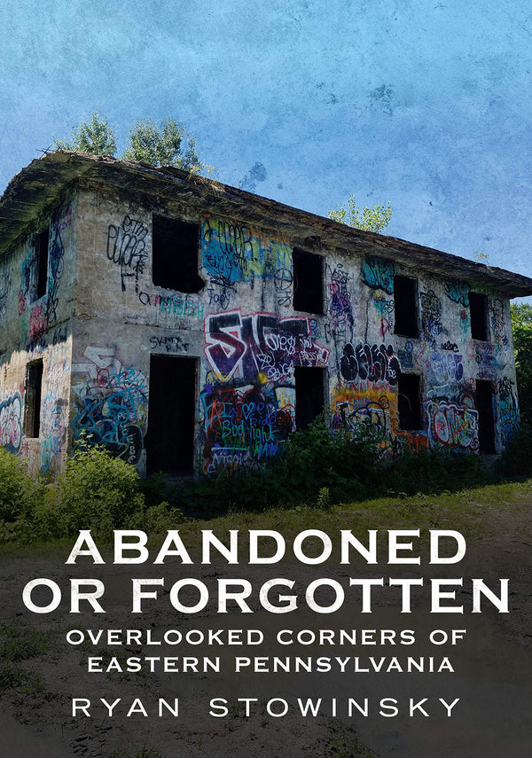Abandoned or Forgotten: Overlooked Corners of Eastern Pennsylvania