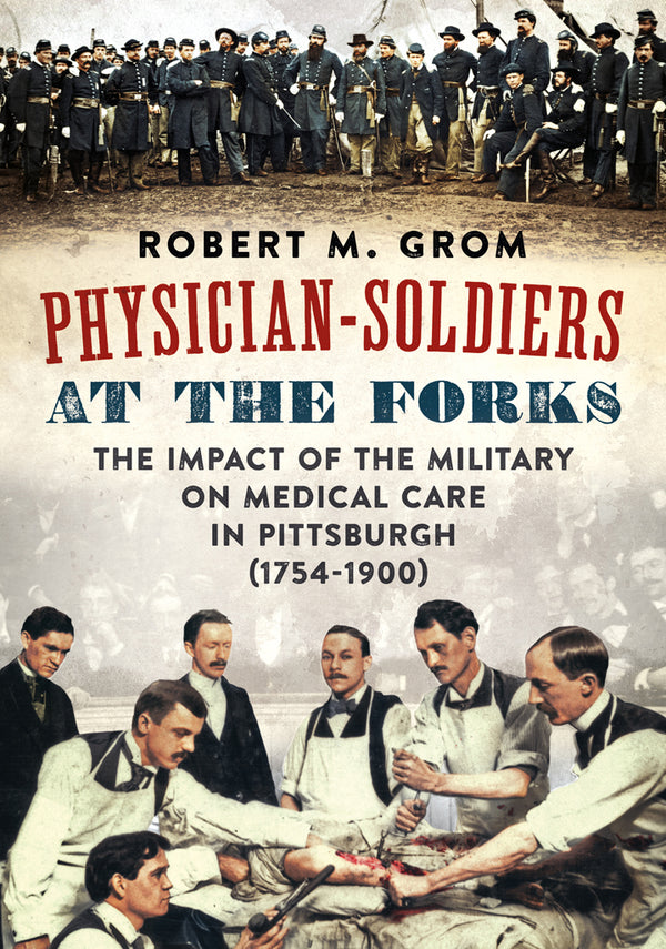 Physician-Soldiers at the Forks: The Impact of the Military on Medical Care in Pittsburgh (1754 – 1900)