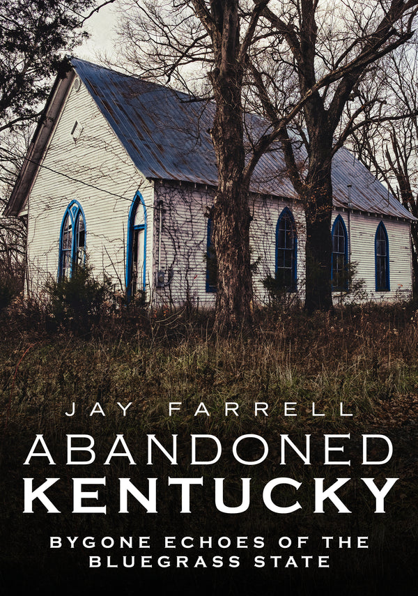 Abandoned Kentucky: Bygone Echoes of the Bluegrass State