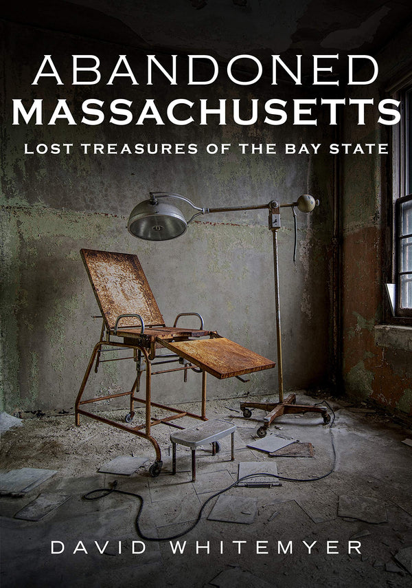 Abandoned Massachusetts: Lost Treasures of the Bay State