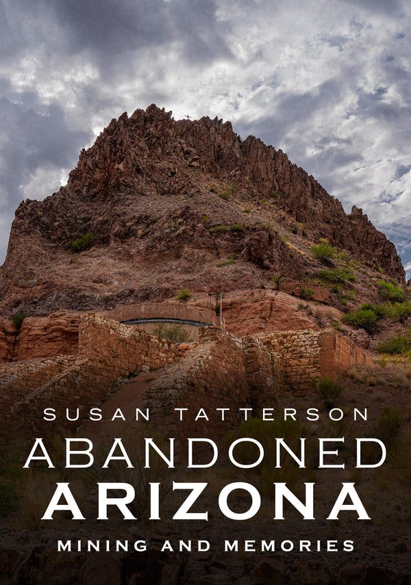 Abandoned Arizona: Mining and Memories