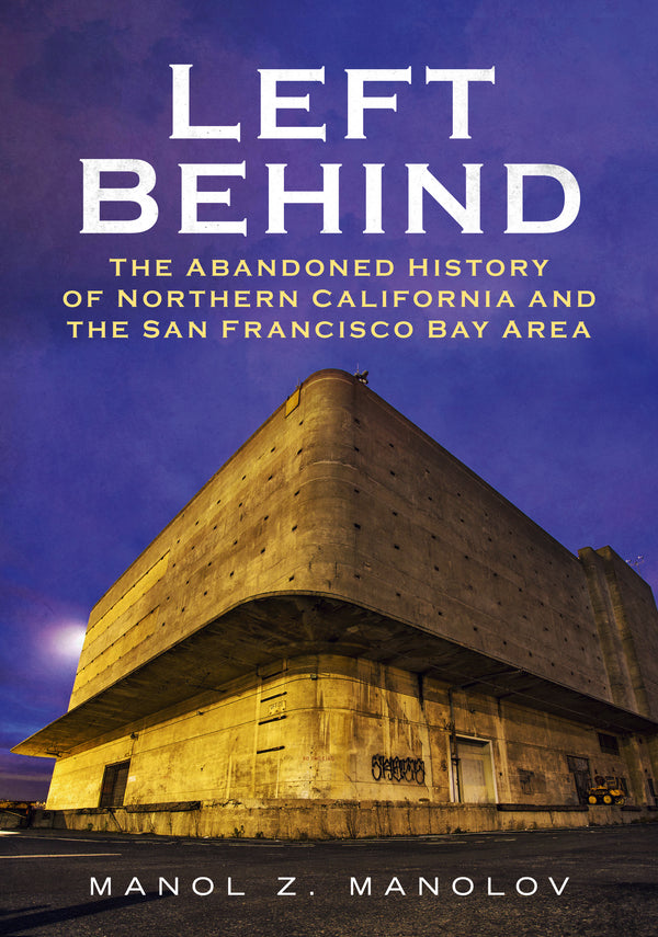 Left Behind: The Abandoned History of Northern California and the San Francisco Bay Area