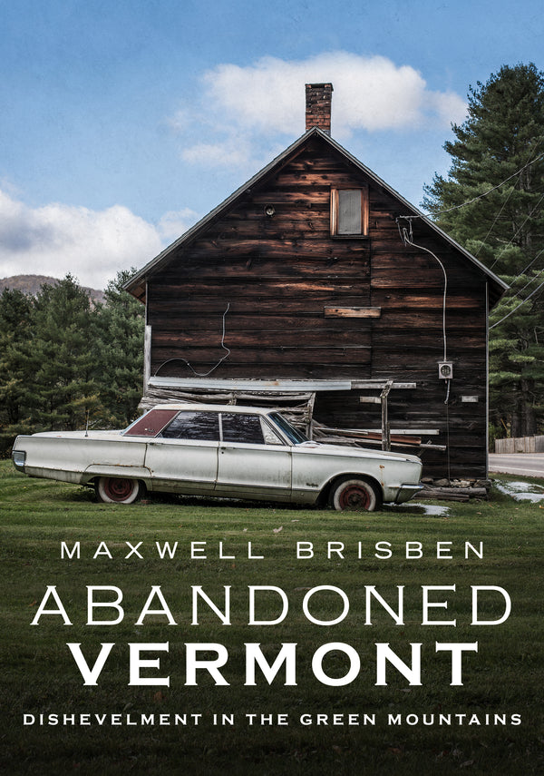 Abandoned Vermont: Dishevelment in the Green Mountains - published by America Through Time