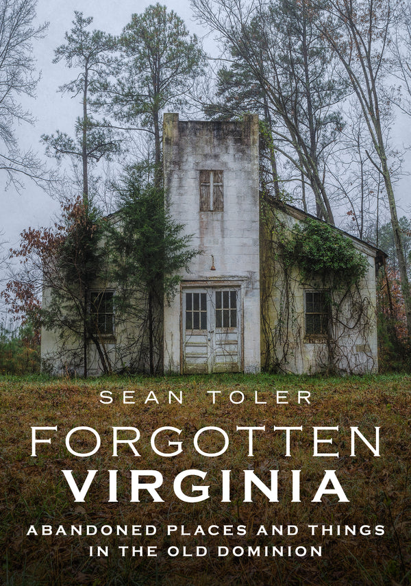 Forgotten Virginia: Abandoned Places and Things in the Old Dominion