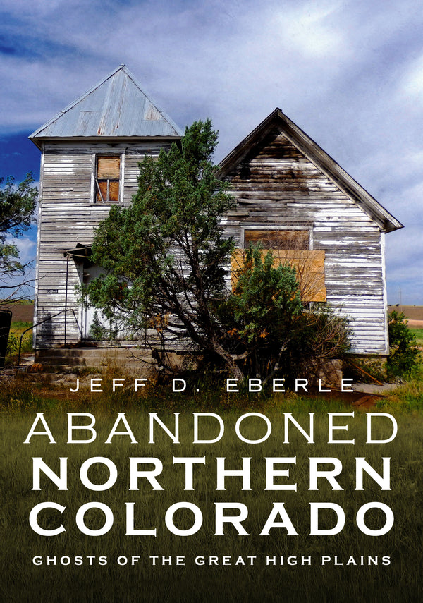 Abandoned Northern Colorado: Ghosts of the Great High Plains - available now from America Through Time