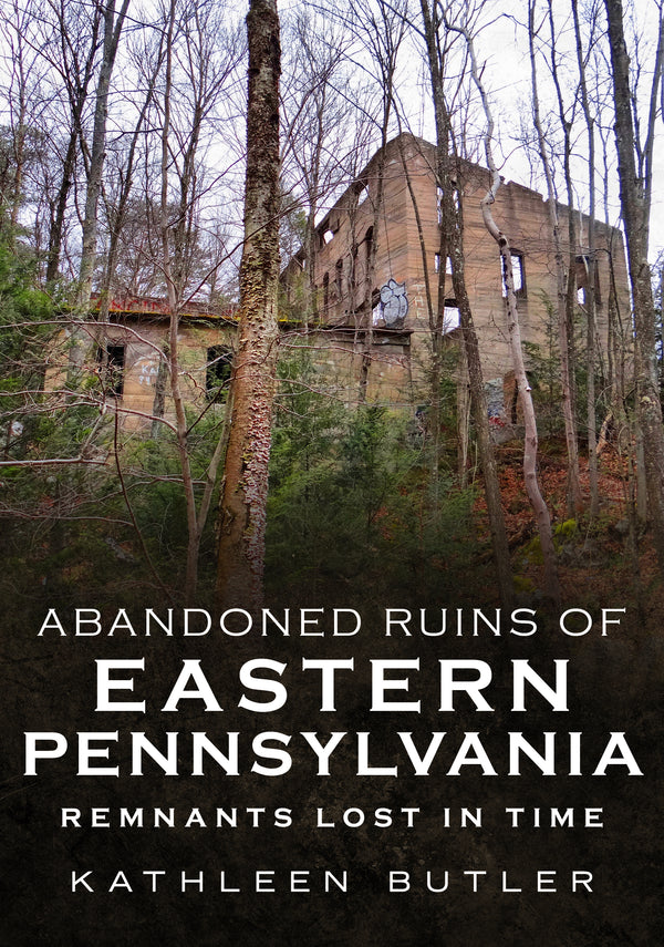Abandoned Ruins of Eastern Pennsylvania: Remnants Lost in Time - available now from America Through Time