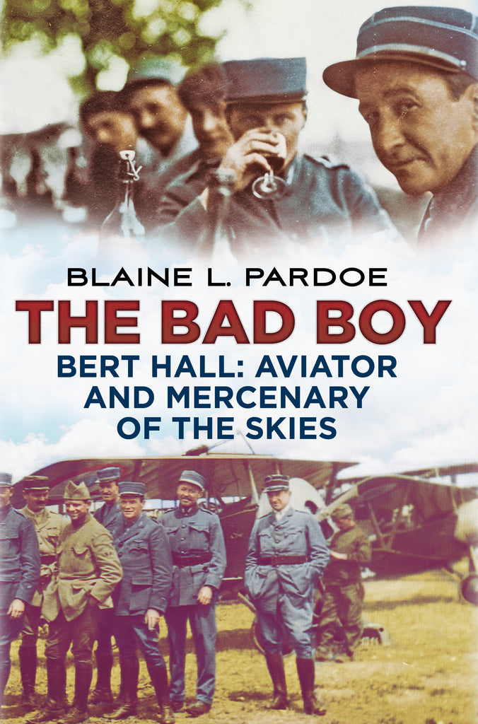 The Bad Boy: Bert Hall, Aviator and Mercenary of the Skies