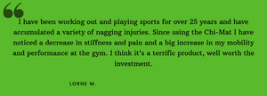 I have been working out and playing sports for over 25 years and have accumulated a variety of nagging injuries. Since using the Chi-Mat i have noticed a decrease in stiffness and pain and a big increase in my mobility and performance at the gym.