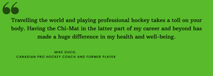 Travelling the world and playing professional hockey takes a toll on your body. Having the Chi-Mat in the latter part of my career and beyond has made a huge difference in my health and well-being