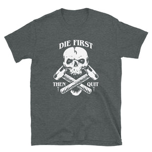 Die First Then Quit T-Shirt
