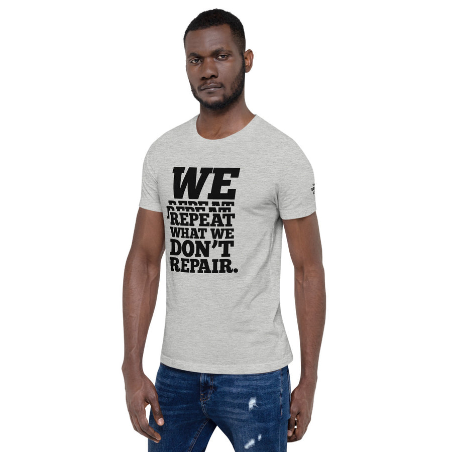 We Repeat Repeat Repeat What We Don't Repair T-Shirt