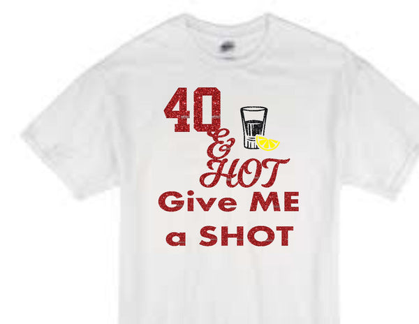 """40 and hot give me a shot"" birthday t-shirt"