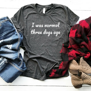 I Was Normal Three Dogs Ago - Unisex Tee - Custom Numbers Available