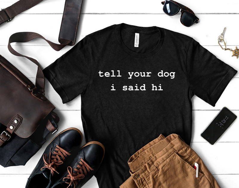 Tell Your Dog I Said Hi - Unisex Tee