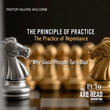 We Need The Axe Head Anointing Pt.10  The Principle of Practice  The Practice of Repentance – Why Good people turn Bad
