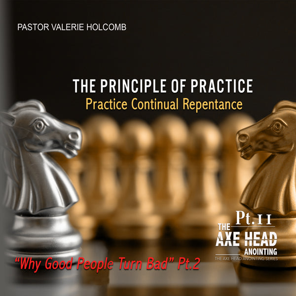 We Need The Axe Head Anointing (Pt.11) The Principle Of Practice  Practice Continual Repentance Pt.2 Why(How) Good People Turn Bad